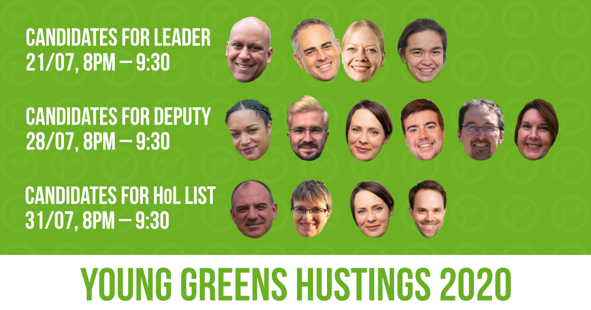 Young Greens Hustings 2020. Candidates for leader – 21/07, 8pm - 930pm. Candidates for deputy – 28/07, 8pm - 930pm. Candidates for HoL list – 31/07, 8pm - 930pm