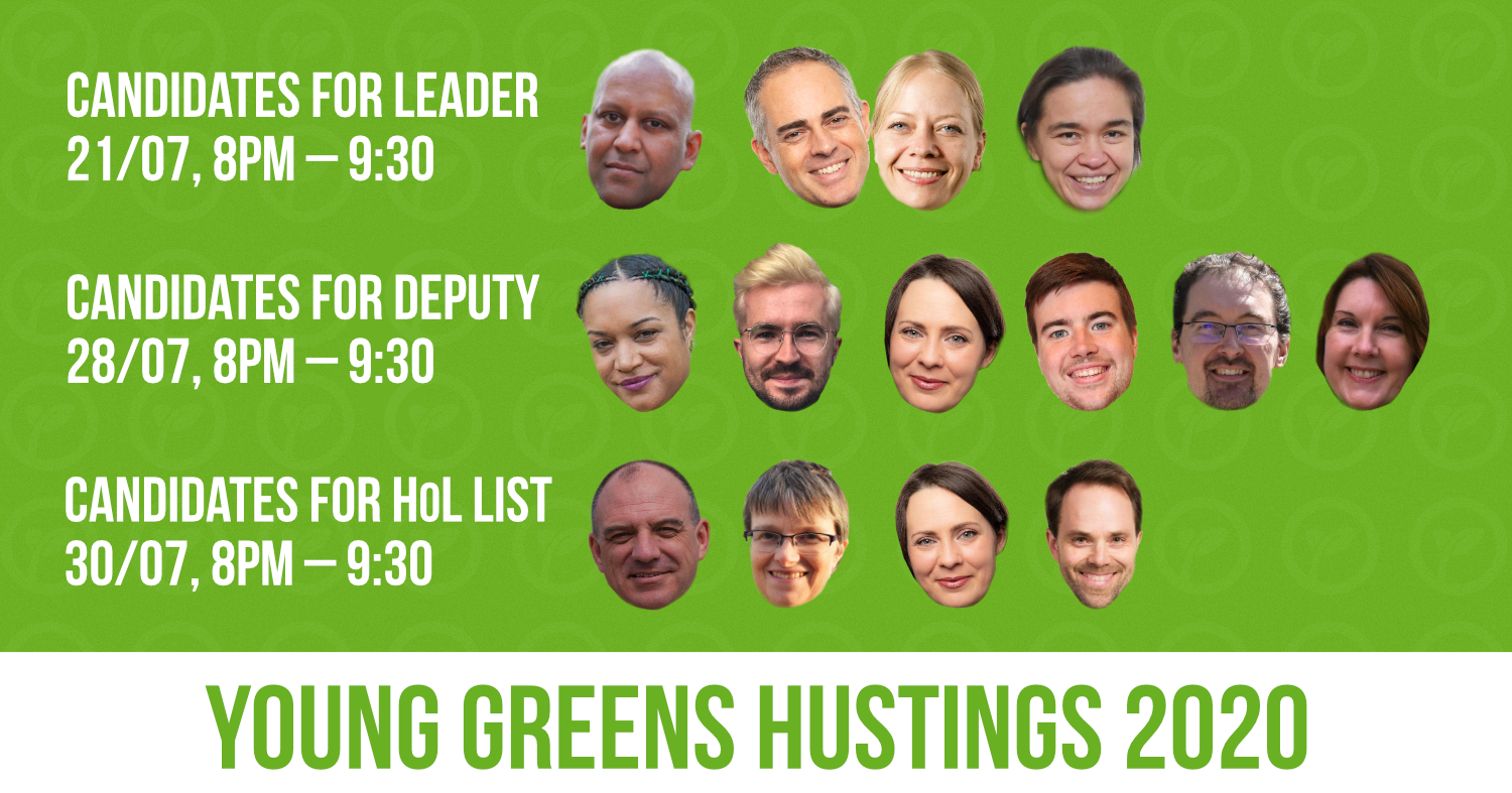 Young Greens Hustings 2020. Candidates for leader – 21/07, 8pm - 930pm. Candidates for deputy – 28/07, 8pm - 930pm. Candidates for HoL list – 30/07, 8pm - 930pm