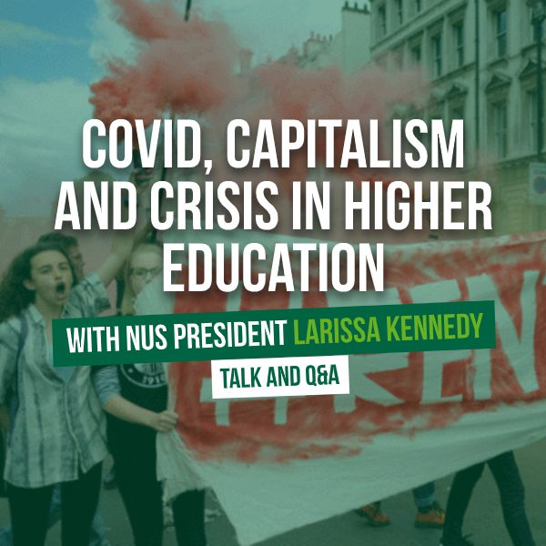 Covid, Capitalism, and Crisis in Higher Education with NUS President Larissa Kennedy - Talk and Q&A
